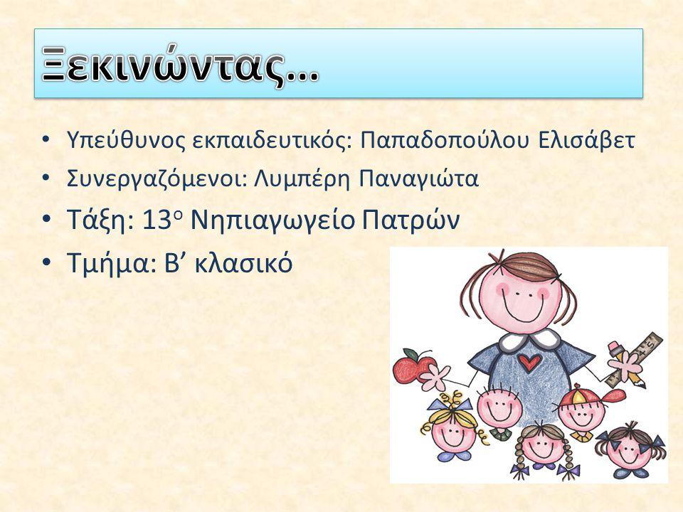 Υπεύθυνος εκπαιδευτικός: Παπαδοπούλου Ελισάβετ Συνεργαζόμενοι: Λυμπέρη Παναγιώτα Τάξη: 13 ο Νηπιαγωγείο Πατρών Τμήμα: Β' κλασικό