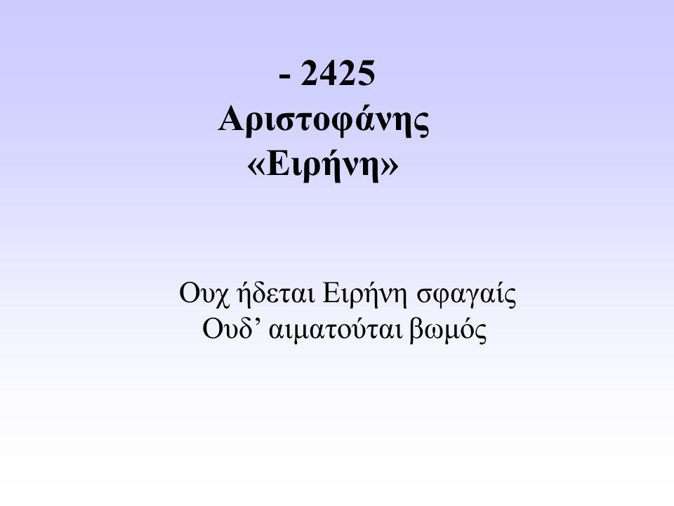 - 2425 Αριστοφάνης «Ειρήνη» Ουχ ήδεται Ειρήνη σφαγαίς Ουδ' αιματούται βωμός