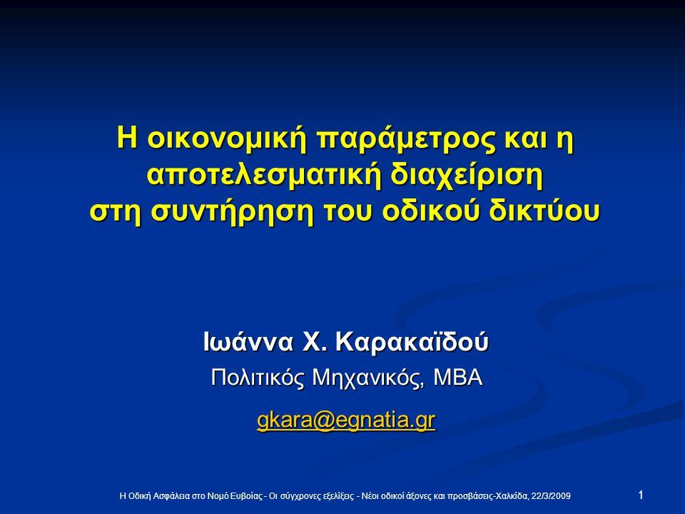 Η Οδική Ασφάλεια στο Νομό Ευβοίας - Οι σύγχρονες εξελίξεις - Νέοι οδικοί άξονες και προσβάσεις-Χαλκίδα, 22/3/2009 1 Η οικονομική παράμετρος και η αποτελεσματική διαχείριση στη συντήρηση του οδικού δικτύου Η οικονομική παράμετρος και η αποτελεσματική διαχείριση στη συντήρηση του οδικού δικτύου Ιωάννα X.
