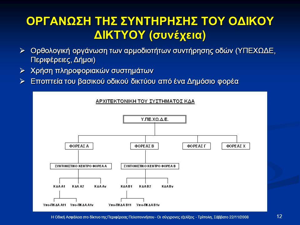 ΟΡΓΑΝΩΣΗ ΤΗΣ ΣΥΝΤΗΡΗΣΗΣ ΤΟΥ ΟΔΙΚΟΥ ΔΙΚΤΥΟΥ (συνέχεια)  Ορθολογική οργάνωση των αρμοδιοτήτων συντήρησης οδών (ΥΠΕΧΩΔΕ, Περιφέρειες, Δήμοι)  Χρήση πληροφοριακών συστημάτων  Εποπτεία του βασικού οδικού δικτύου από ένα Δημόσιο φορέα 12 Η Οδική Ασφάλεια στο δίκτυο της Περιφέρειας Πελοποννήσου - Οι σύγχρονες εξελίξεις - Τρίπολη, Σάββατο 22/11/2008
