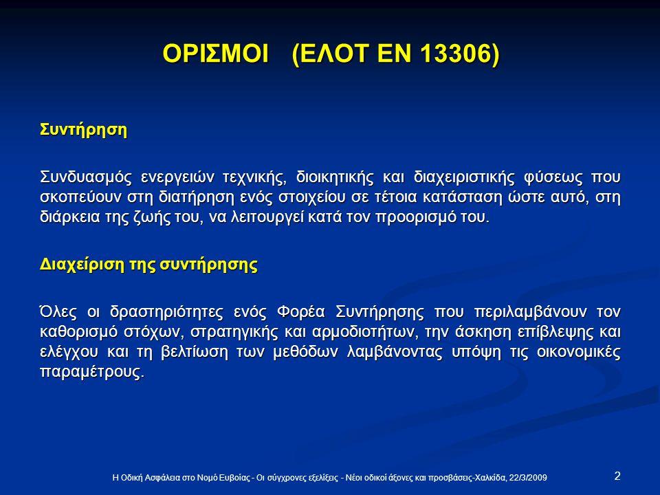 2 Η Οδική Ασφάλεια στο Νομό Ευβοίας - Οι σύγχρονες εξελίξεις - Νέοι οδικοί άξονες και προσβάσεις-Χαλκίδα, 22/3/2009 ΟΡΙΣΜΟΙ (ΕΛΟΤ ΕΝ 13306) Συντήρηση Συνδυασμός ενεργειών τεχνικής, διοικητικής και διαχειριστικής φύσεως που σκοπεύουν στη διατήρηση ενός στοιχείου σε τέτοια κατάσταση ώστε αυτό, στη διάρκεια της ζωής του, να λειτουργεί κατά τον προορισμό του.