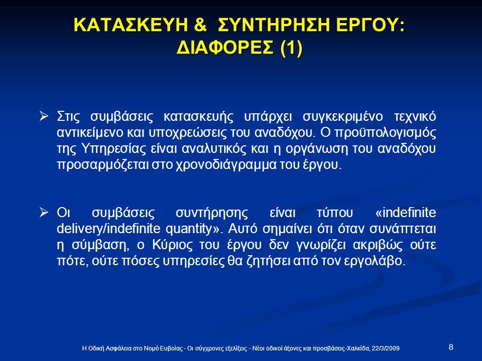 8 Η Οδική Ασφάλεια στο Νομό Ευβοίας - Οι σύγχρονες εξελίξεις - Νέοι οδικοί άξονες και προσβάσεις-Χαλκίδα, 22/3/2009 ΚΑΤΑΣΚΕΥΗ & ΣΥΝΤΗΡΗΣΗ ΕΡΓΟΥ: ΔΙΑΦΟΡΕΣ (1)  Στις συμβάσεις κατασκευής υπάρχει συγκεκριμένο τεχνικό αντικείμενο και υποχρεώσεις του αναδόχου.