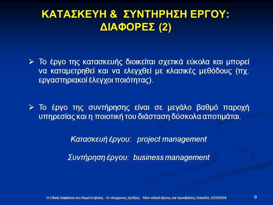 9 Η Οδική Ασφάλεια στο Νομό Ευβοίας - Οι σύγχρονες εξελίξεις - Νέοι οδικοί άξονες και προσβάσεις-Χαλκίδα, 22/3/2009 ΚΑΤΑΣΚΕΥΗ & ΣΥΝΤΗΡΗΣΗ ΕΡΓΟΥ: ΔΙΑΦΟΡΕΣ (2)  Το έργο της κατασκευής διοικείται σχετικά εύκολα και μπορεί να καταμετρηθεί και να ελεγχθεί με κλασικές μεθόδους (πχ.