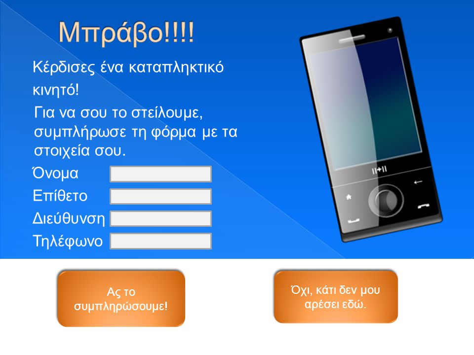 Κέρδισες ένα καταπληκτικό κινητό! Για να σου το στείλουμε, συμπλήρωσε τη φόρμα με τα στοιχεία σου. Όνομα Επίθετο Διεύθυνση Τηλέφωνο Ας το συμπληρώσουμ