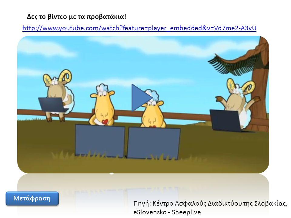http://www.youtube.com/watch?feature=player_embedded&v=Vd7me2-A3vU Μετάφραση Πηγή: Κέντρο Ασφαλούς Διαδικτύου της Σλοβακίας, eSlovensko - Sheeplive Δε
