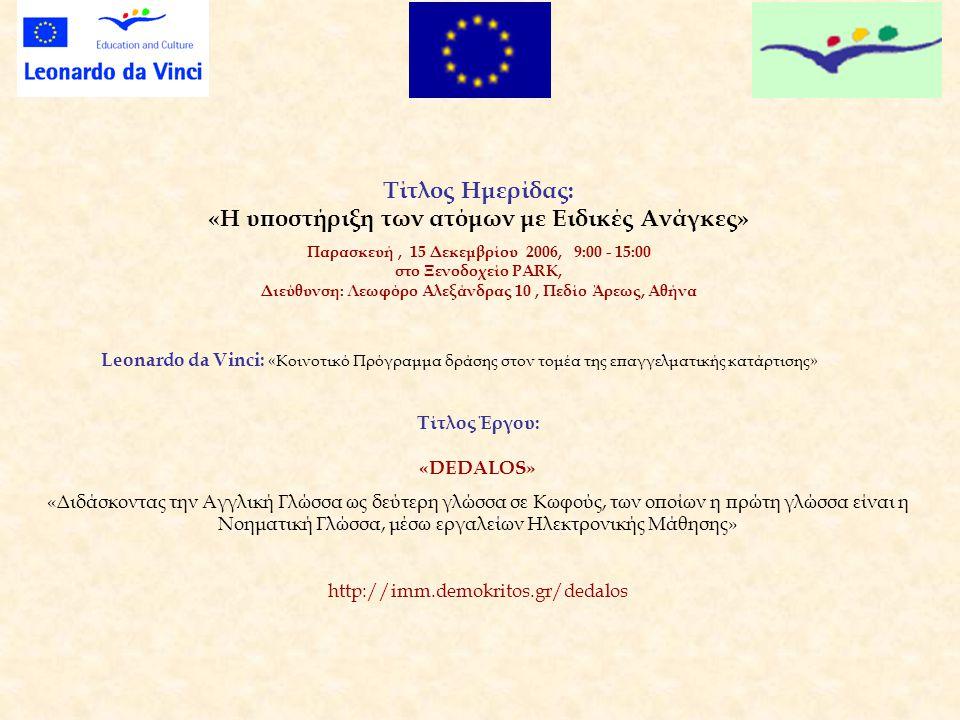 Τίτλος Ημερίδας: «Η υποστήριξη των ατόμων με Ειδικές Ανάγκες» Παρασκευή, 15 Δεκεμβρίου 2006, 9:00 - 15:00 στο Ξενοδοχείο PARK, Διεύθυνση: Λεωφόρο Αλεξάνδρας 10, Πεδίο Άρεως, Αθήνα Leonardo da Vinci: «Κοινοτικό Πρόγραμμα δράσης στον τομέα της επαγγελματικής κατάρτισης» Τίτλος Έργου: «DEDALOS» «Διδάσκοντας την Αγγλική Γλώσσα ως δεύτερη γλώσσα σε Κωφούς, των οποίων η πρώτη γλώσσα είναι η Νοηματική Γλώσσα, μέσω εργαλείων Ηλεκτρονικής Μάθησης» http://imm.demokritos.gr/dedalos