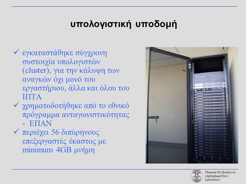 Thermal Hydraulics & Multiphase Flow Laboratory υπολογιστική υποδομή εγκαταστάθηκε σύγχρονη συστοιχία υπολογιστών (cluster), για την κάλυψη των αναγκών όχι μονό του εργαστήριου, άλλα και όλου του ΙΠΤΑ χρηματοδοτήθηκε από το εθνικό πρόγραμμα ανταγωνιστικότητας - ΕΠΑΝ περιέχει 56 διπύρηνους επεξεργαστές έκαστος με minimum 4GB μνήμη