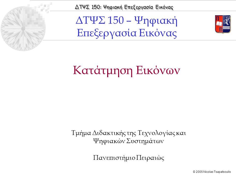 ΔΤΨΣ 150: Ψηφιακή Επεξεργασία Εικόνας © 2005 Nicolas Tsapatsoulis Κατάτμηση Εικόνων Τμήμα Διδακτικής της Τεχνολογίας και Ψηφιακών Συστημάτων Πανεπιστή