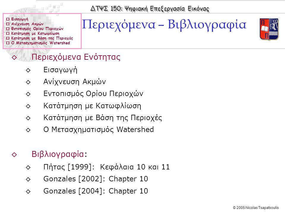 ΔΤΨΣ 150: Ψηφιακή Επεξεργασία Εικόνας © 2005 Nicolas Tsapatsoulis ◊Η ανάλυση εικόνας αναφέρεται στη διαδικασία εξαγωγής πληροφοριών από την εικόνα: ◊Η έξοδος της διαδικασίας ανάλυσης εικόνων, σε αντίθεση με της διαδικασίες βελτίωσης και αποκατάστασης, δεν είναι εικόνα αλλά πληροφορίες υψηλότερου επιπέδου ◊Κατάτμηση ονομάζουμε τη διαδικασία διαίρεσης της εικόνας σε ομοιόμορφες περιοχές (οι οποίες ιδανικά αντιστοιχούν σε αντικείμενα –π.χ.