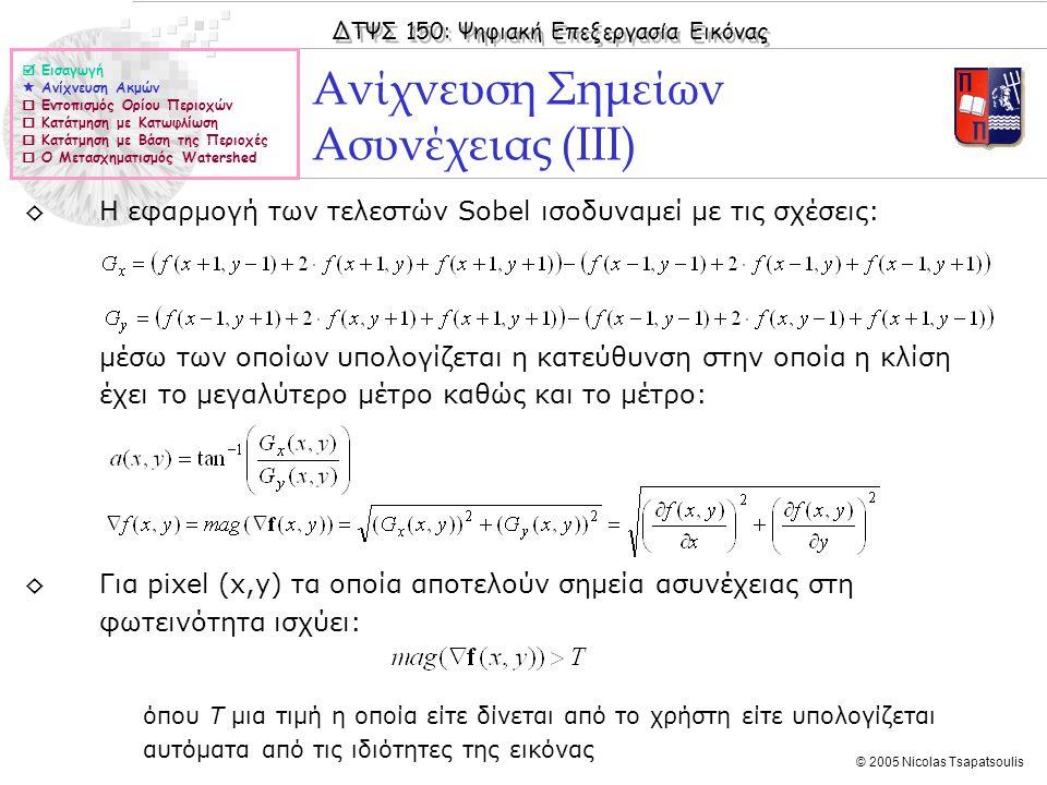 ΔΤΨΣ 150: Ψηφιακή Επεξεργασία Εικόνας © 2005 Nicolas Tsapatsoulis Παράδειγμα Υπολογισμού της Κλίσης της Εικόνας  Εισαγωγή  Ανίχνευση Ακμών  Εντοπισμός Ορίου Περιοχών  Κατάτμηση με Κατωφλίωση  Κατάτμηση με Βάση της Περιοχές  Ο Μετασχηματισμός Watershed ◊Υλοποίηση σε Matlab (f είναι η αρχική εικόνα): ◊Δημιουργία μάσκας Sobel Sx: Sx = fspecial('Sobel'); ◊Δημιουργία μάσκας Sobel Sy: Sy=Sx'; ◊Υπολογισμός Gx: Gx=imfilter(f,Sx); ◊Υπολογισμός Gy: Gy=imfilter(f,Sy); ◊Συνολική κλίση εικόνας: G=abs(Gx)+abs(Gy);