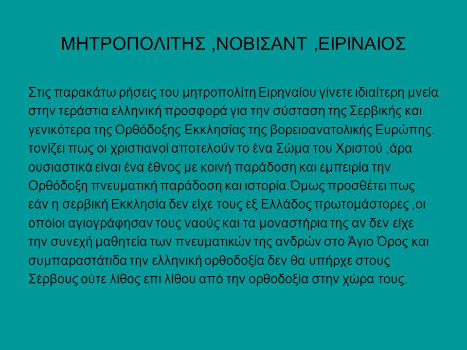 ΜΗΤΡΟΠΟΛΙΤΗΣ,ΝΟΒΙΣΑΝΤ,ΕΙΡΙΝΑΙΟΣ Στις παρακάτω ρήσεις του μητροπολίτη Ειρηναίου γίνετε ιδιαίτερη μνεία στην τεράστια ελληνική προσφορά για την σύσταση της Σερβικής και γενικότερα της Ορθόδοξης Εκκλησίας της βορειοανατολικής Ευρώπης.