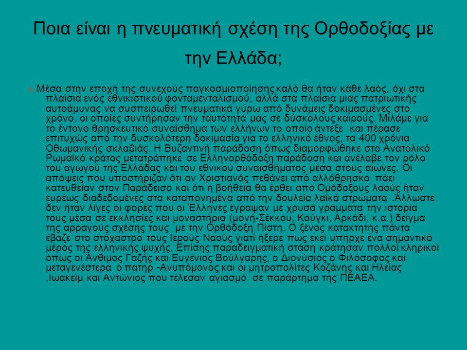 Ποια είναι η πνευματική σχέση της Ορθοδοξίας με την Ελλάδα; Α) Μέσα στην εποχή της συνεχούς παγκοσμιοποίησης καλό θα ήταν κάθε λαός, όχι στα πλαίσια ενός εθνικιστικού φονταμενταλισμού, αλλά στα πλαίσια μιας πατριωτικής αυτοάμυνας να συσπειρωθεί πνευματικά γύρω από δυνάμεις δοκιμασμένες στο χρόνο, οι οποίες συντήρησαν την ταυτότητά μας σε δύσκολους καιρούς.