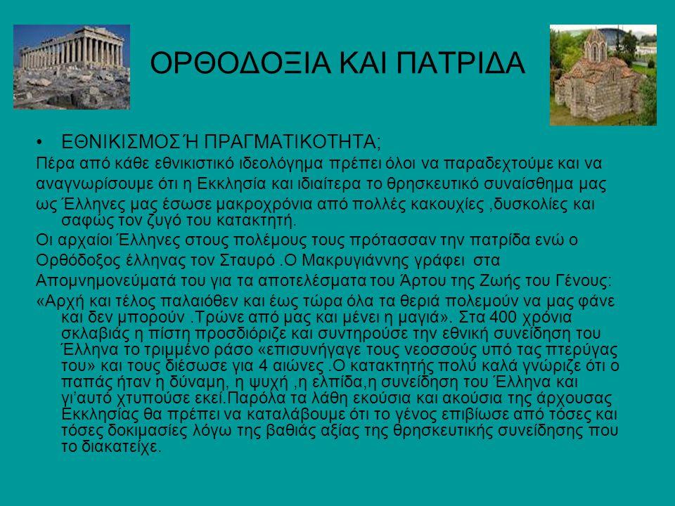 ΟΡΘΟΔΟΞΙΑ ΚΑΙ ΠΑΤΡΙΔΑ ΕΘΝΙΚΙΣΜΟΣ Ή ΠΡΑΓΜΑΤΙΚΟΤΗΤΑ; Πέρα από κάθε εθνικιστικό ιδεολόγημα πρέπει όλοι να παραδεχτούμε και να αναγνωρίσουμε ότι η Εκκλησία και ιδιαίτερα το θρησκευτικό συναίσθημα μας ως Έλληνες μας έσωσε μακροχρόνια από πολλές κακουχίες,δυσκολίες και σαφώς τον ζυγό του κατακτητή.