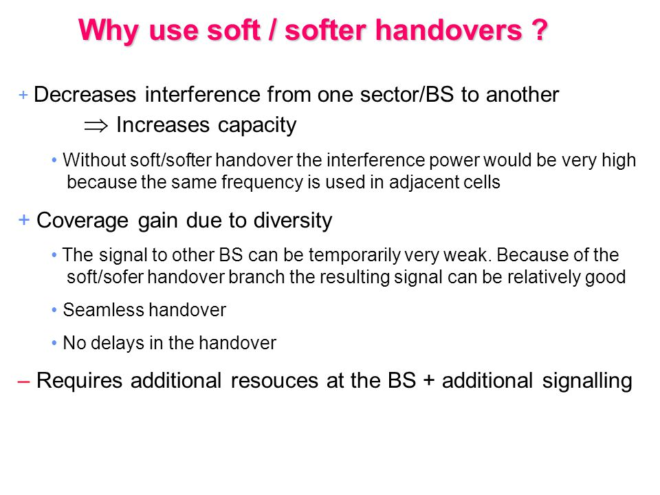 + Decreases interference from one sector/BS to another  Increases capacity Without soft/softer handover the interference power would be very high bec