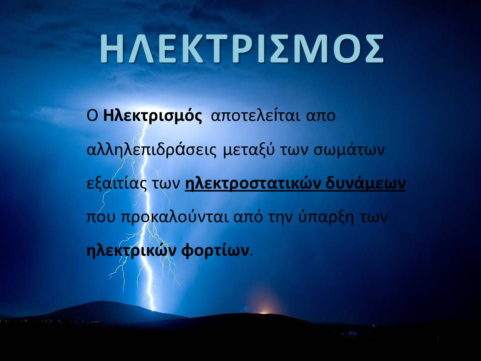 ΗΛΕΚΤΡΙΣΜΟΣ Ο Ηλεκτρισμός αποτελε ί ται απο αλληλεπιδρ ά σεις μεταξύ των σωμάτων εξαιτίας των ηλεκτροστατικών δυνάμεων που προκαλούνται από την ύπαρξη