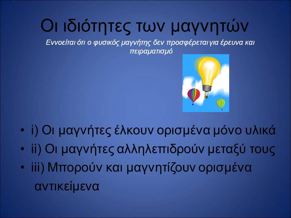 Οι ιδιότητες των μαγνητών i) Οι μαγνήτες έλκουν ορισμένα μόνο υλικά ii) Οι μαγνήτες αλληλεπιδρούν μεταξύ τους iii) Μπορούν και μαγνητίζουν ορισμένα αν