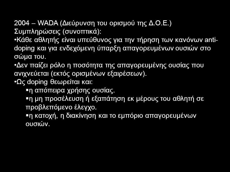 2004 – WADA (Διεύρυνση του ορισμού της Δ.Ο.Ε.) Συμπληρώσεις (συνοπτικά): Κάθε αθλητής είναι υπεύθυνος για την τήρηση των κανόνων anti- doping και για