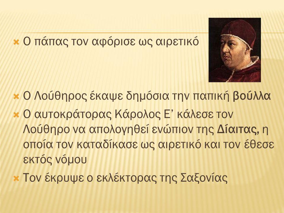  Ο πάπας τον αφόρισε ως αιρετικό  Ο Λούθηρος έκαψε δημόσια την παπική βούλλα  Ο αυτοκράτορας Κάρολος Ε' κάλεσε τον Λούθηρο να απολογηθεί ενώπιον τη