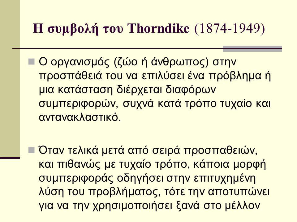 Η συμβολή του Thorndike (1874-1949) Ο οργανισμός (ζώο ή άνθρωπος) στην προσπάθειά του να επιλύσει ένα πρόβλημα ή μια κατάσταση διέρχεται διαφόρων συμπ