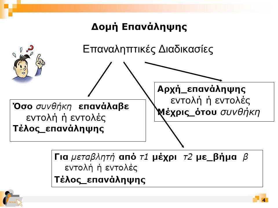 4 Όσο συνθήκη επανάλαβε εντολή ή εντολές Τέλος_επανάληψης Για μεταβλητή από τ1 μέχρι τ2 με_βήμα β εντολή ή εντολές Τέλος_επανάληψης Επαναληπτικές Διαδικασίες Αρχή_επανάληψης εντολή ή εντολές Μέχρις_ότου συνθήκη Δομή Επανάληψης