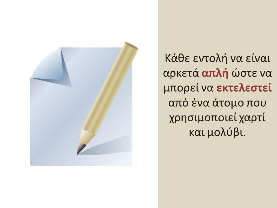 Κάθε εντολή να είναι αρκετά απλή ώστε να μπορεί να εκτελεστεί από ένα άτομο που χρησιμοποιεί χαρτί και μολύβι.