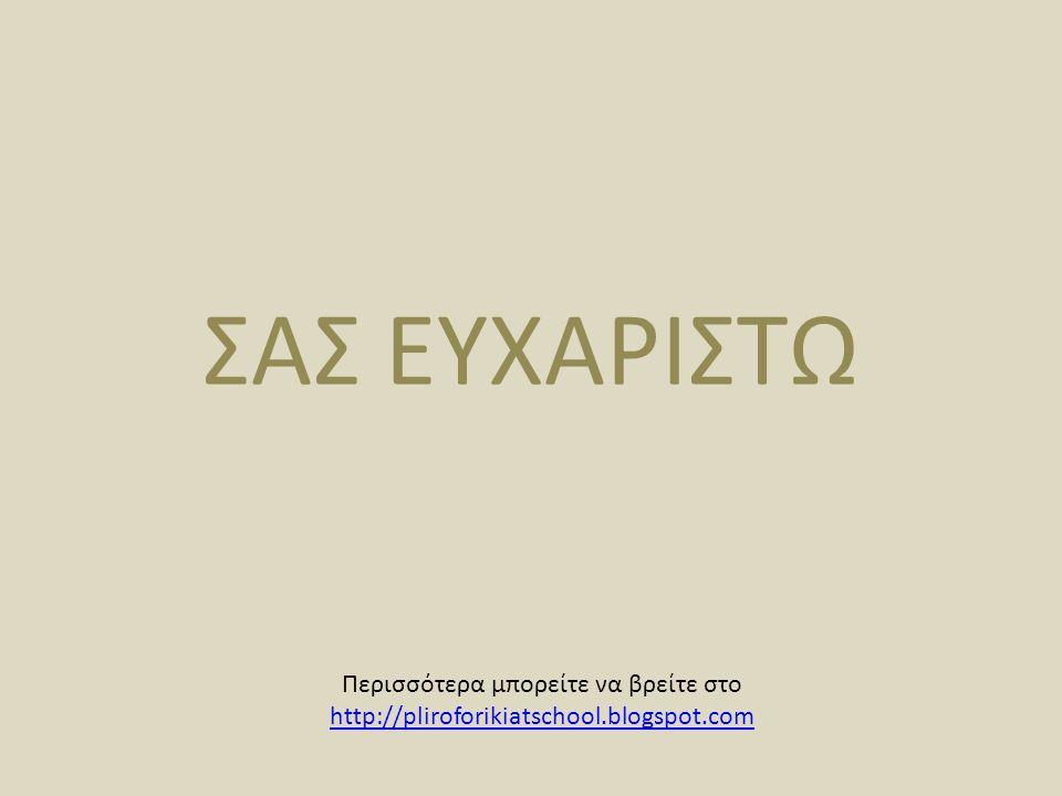 ΣΑΣ ΕΥΧΑΡΙΣΤΩ Περισσότερα μπορείτε να βρείτε στο http://pliroforikiatschool.blogspot.com