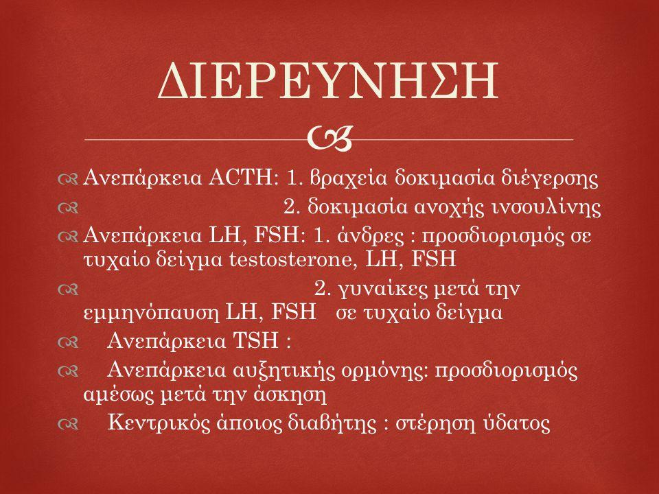   Ανεπάρκεια ACTH: 1. βραχεία δοκιμασία διέγερσης  2. δοκιμασία ανοχής ινσουλίνης  Ανεπάρκεια LH, FSH: 1. άνδρες : προσδιορισμός σε τυχαίο δείγμα