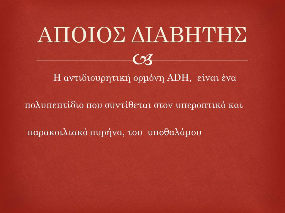  Η αντιδιουρητική ορμόνη ADH, είναι ένα πολυπεπτίδιο που συντίθεται στον υπεροπτικό και παρακοιλιακό πυρήνα, του υποθαλάμου ΑΠΟΙΟΣ ΔΙΑΒΗΤΗΣ