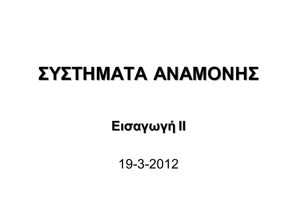 ΣΥΣΤΗΜΑΤΑ ΑΝΑΜΟΝΗΣ Εισαγωγή II 19-3-2012