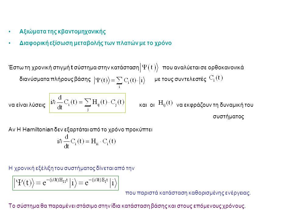 Αξιώματα της κβαντομηχανικής Διαφορική εξίσωση μεταβολής των πλατών με το χρόνο Έστω τη χρονική στιγμή t σύστημα στην κατάσταση που αναλύεται σε ορθοκανονικά διανύσματα πλήρους βάσης με τους συντελεστές να είναι λύσεις και οι να εκφράζουν τη δυναμική του συστήματος Αν Η Hamiltonian δεν εξαρτάται από το χρόνο προκύπτει Η χρονική εξέλιξη του συστήματος δίνεται από την που παριστά κατάσταση καθορισμένης ενέργειας.