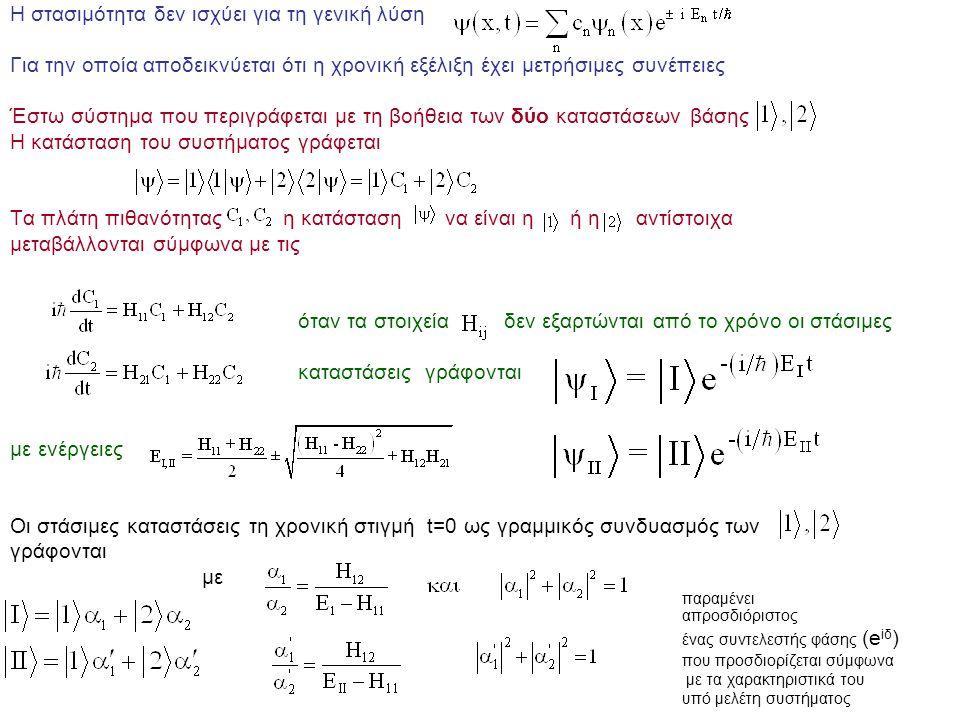 Η στασιμότητα δεν ισχύει για τη γενική λύση Για την οποία αποδεικνύεται ότι η χρονική εξέλιξη έχει μετρήσιμες συνέπειες Έστω σύστημα που περιγράφεται με τη βοήθεια των δύο καταστάσεων βάσης Η κατάσταση του συστήματος γράφεται Τα πλάτη πιθανότητας η κατάσταση να είναι η ή η αντίστοιχα μεταβάλλονται σύμφωνα με τις όταν τα στοιχεία δεν εξαρτώνται από το χρόνο οι στάσιμες καταστάσεις γράφονται με ενέργειες Οι στάσιμες καταστάσεις τη χρονική στιγμή t=0 ως γραμμικός συνδυασμός των γράφονται με παραμένει απροσδιόριστος ένας συντελεστής φάσης (e iδ ) που προσδιορίζεται σύμφωνα με τα χαρακτηριστικά του υπό μελέτη συστήματος
