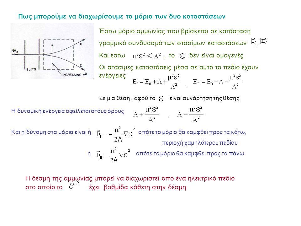 Πως μπορούμε να διαχωρίσουμε τα μόρια των δυο καταστάσεων Έστω μόριο αμμωνίας που βρίσκεται σε κατάσταση γραμμικό συνδυασμό των στασίμων καταστάσεων, Και έστω, τοδεν είναι ομογενές Οι στάσιμες καταστάσεις μέσα σε αυτό το πεδίο έχουν ενέργειες Σε μια θέση, αφού το είναι συνάρτηση της θέσης Η δυναμική ενέργεια οφείλεται στους όρους Και η δύναμη στα μόρια είναι ή οπότε το μόριο θα καμφθεί προς τα κάτω, περιοχή χαμηλότερου πεδίου ή οπότε το μόριο θα καμφθεί προς τα πάνω Η δέσμη της αμμωνίας μπορεί να διαχωριστεί από ένα ηλεκτρικό πεδίο στο οποίο το έχει βαθμίδα κάθετη στην δέσμη