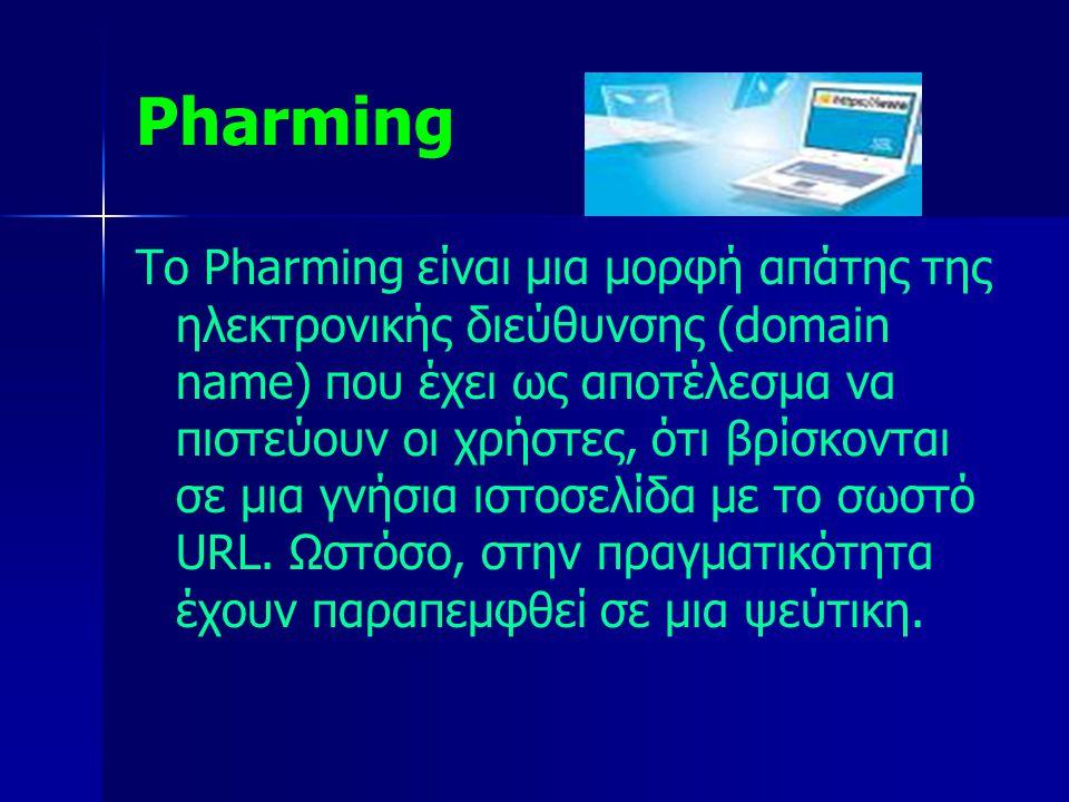 Pharming Το Pharming είναι μια μορφή απάτης της ηλεκτρονικής διεύθυνσης (domain name) που έχει ως αποτέλεσμα να πιστεύουν οι χρήστες, ότι βρίσκονται σ
