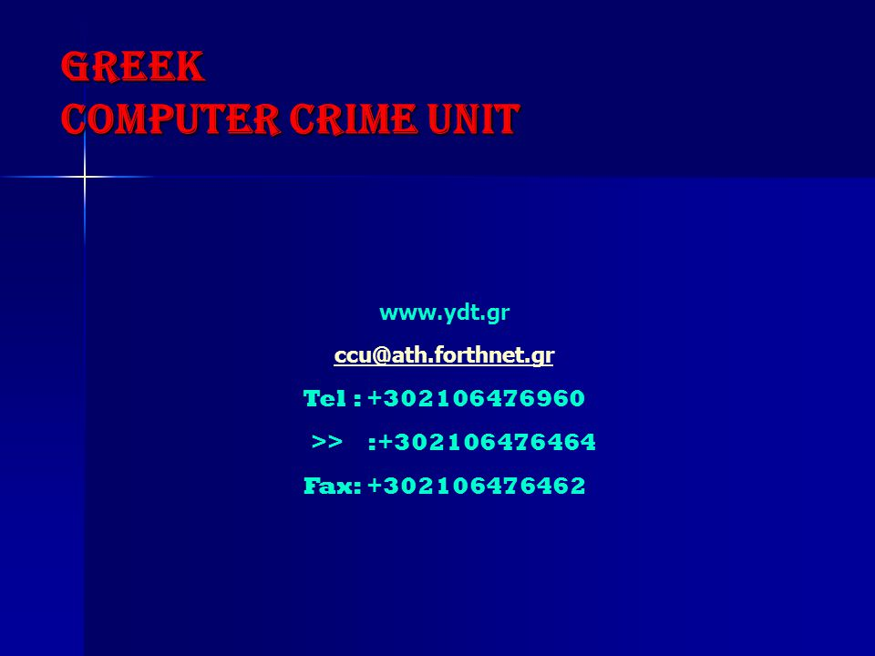 GREEK COMPUTER CRIME UNIT www.ydt.gr ccu@ath.forthnet.gr Tel : +302106476960 >> :+302106476464 Fax: +302106476462