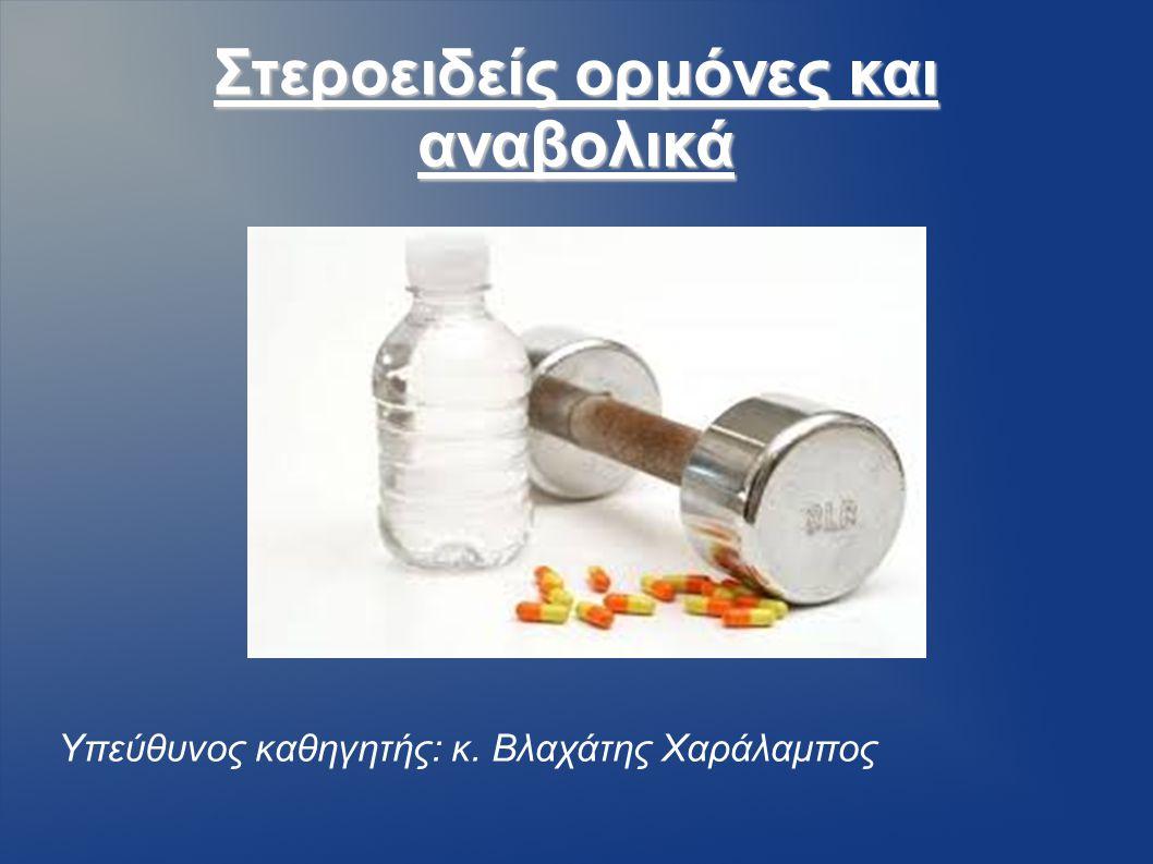 Στεροειδείς ορμόνες και αναβολικά Υπεύθυνος καθηγητής: κ. Βλαχάτης Χαράλαμπος