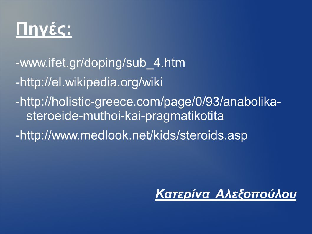 Πηγές: -www.ifet.gr/doping/sub_4.htm -http://el.wikipedia.org/wiki -http://holistic-greece.com/page/0/93/anabolika- steroeide-muthoi-kai-pragmatikotit