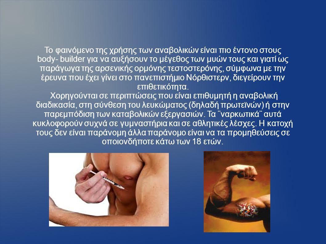 Το φαινόµενο της χρήσης των αναβολικών είναι πιο έντονο στους body- builder για να αυξήσουν το µέγεθος των µυών τους και γιατί ως παράγωγα της αρσενικ