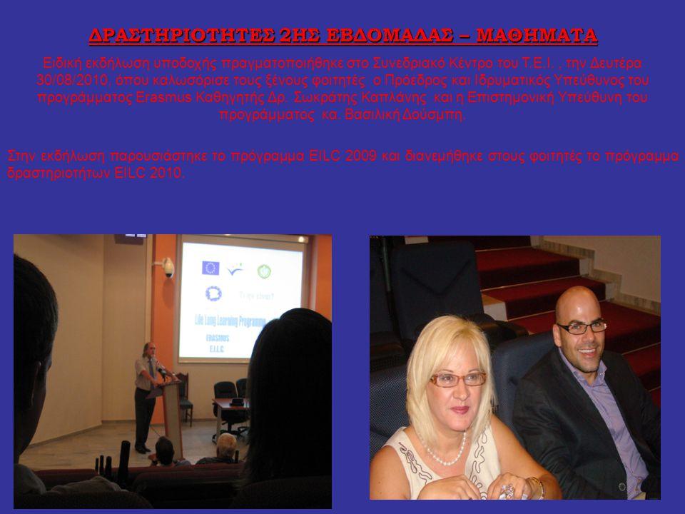 ΔΡΑΣΤΗΡΙΟΤΗΤΕΣ 2ΗΣ ΕΒΔΟΜΑΔΑΣ – ΜΑΘΗΜΑΤΑ Ειδική εκδήλωση υποδοχής πραγματοποιήθηκε στο Συνεδριακό Κέντρο του Τ.Ε.Ι., την Δευτέρα 30/08/2010, όπου καλωσόρισε τους ξένους φοιτητές ο Πρόεδρος και Ιδρυματικός Υπεύθυνος του προγράμματος Erasmus Καθηγητής Δρ.