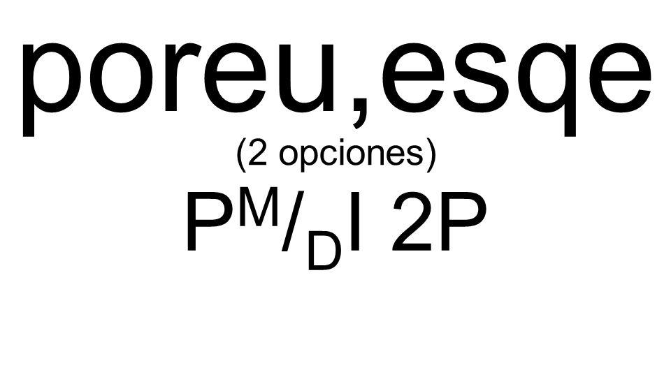 poreu,esqe P M / D I 2P (2 opciones)