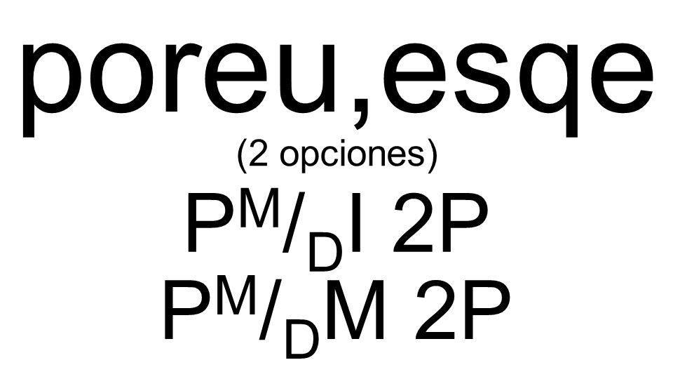 poreu,esqe P M / D I 2P (2 opciones) P M / D M 2P