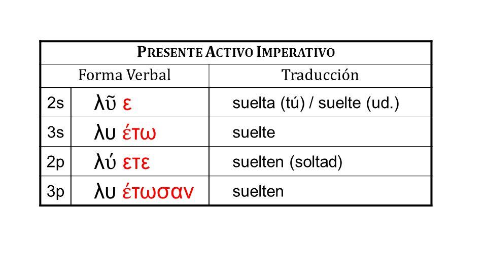 P RESENTE A CTIVO I MPERATIVO Forma VerbalTraducción 2s λῦ ελῦ ε suelta (tú) / suelte (ud.) 3s λυ έ τω suelte 2p λ ύ ετε suelten (soltad) 3p λυ έ τωσαν suelten