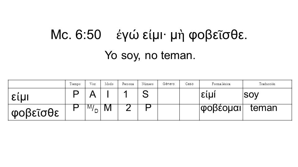 Mc. 6:50 ἐ γώ ε ἰ μι· μ ὴ φοβε ῖ σθε.