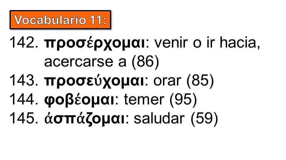 142. προσ έ ρχομαι: venir o ir hacia, acercarse a (86) 143.