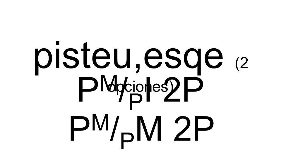 pisteu,esqe (2 opciones) P M / P I 2P P M / P M 2P
