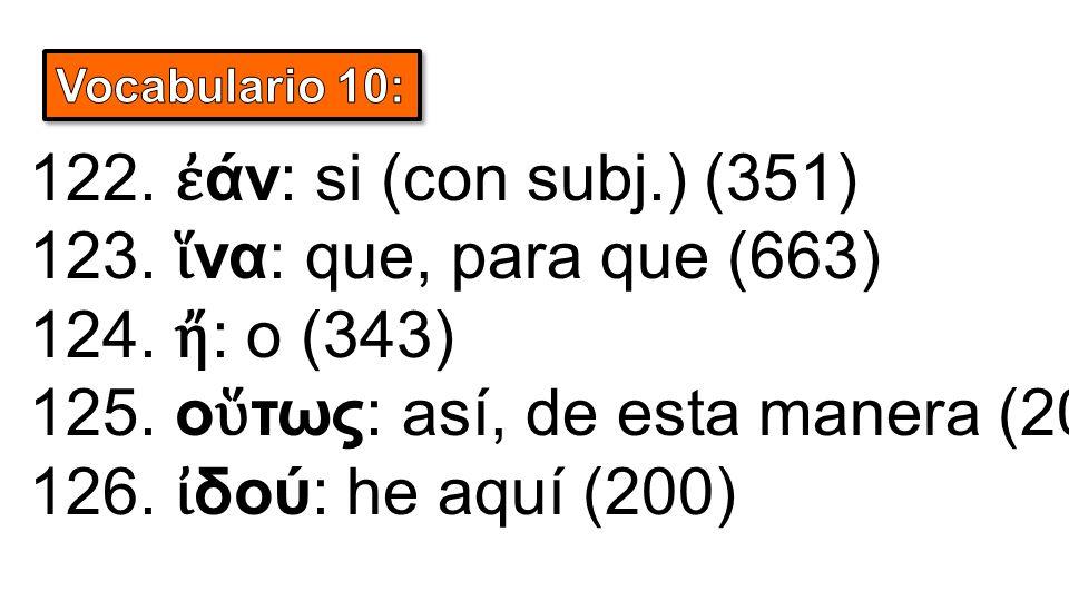 122. ἐ άν: si (con subj.) (351) 123. ἵ να: que, para que (663) 124. ἤ : o (343) 125. ο ὕ τως: así, de esta manera (208) 126. ἰ δού: he aquí (200)