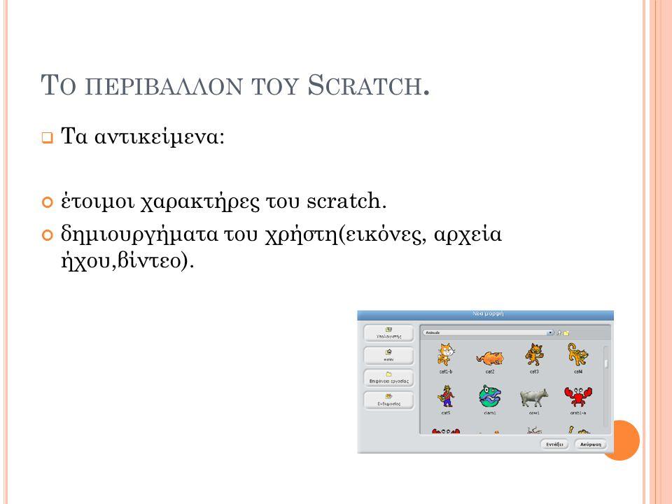 Τ Ο ΠΕΡΙΒΑΛΛΟΝ ΤΟΥ S CRATCH.  Τα αντικείμενα: έτοιμοι χαρακτήρες του scratch. δημιουργήματα του χρήστη(εικόνες, αρχεία ήχου,βίντεο).