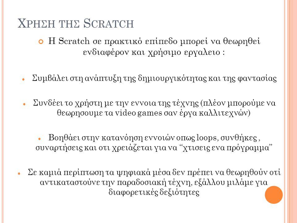Χ ΡΗΣΗ ΤΗΣ S CRATCH H Scratch σε πρακτικό επίπεδο μπορεί να θεωρηθεί ενδιαφέρον και χρήσιμο εργαλειο : Συμβάλει στη ανάπτυξη της δημιουργικότητας και