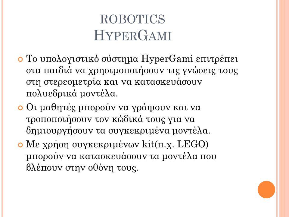 ROBOTICS H YPER G AMI Το υπολογιστικό σύστημα HyperGami επιτρέπει στα παιδιά να χρησιμοποιήσουν τις γνώσεις τους στη στερεομετρία και να κατασκευάσουν