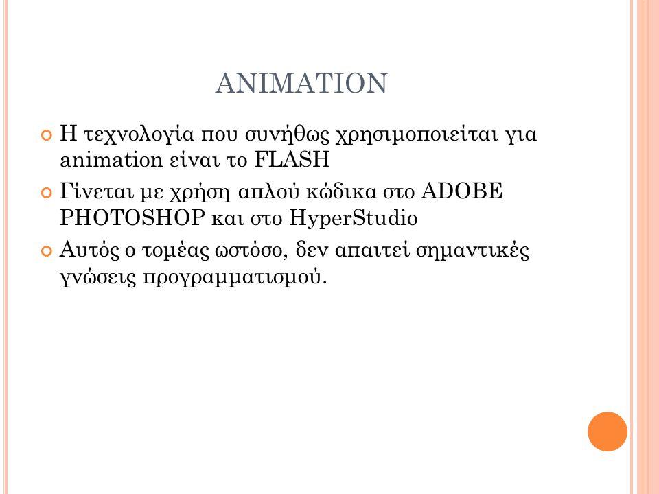 ANIMATION Η τεχνολογία που συνήθως χρησιμοποιείται για animation είναι το FLASH Γίνεται με χρήση απλού κώδικα στο ADOBE PHOTOSHOP και στο HyperStudio