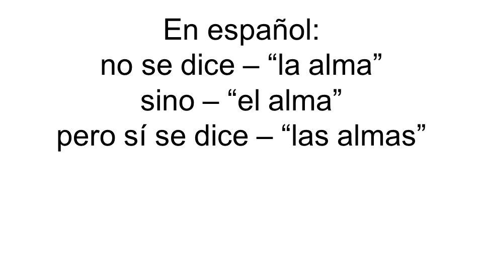 En español: no se dice – la alma sino – el alma pero sí se dice – las almas